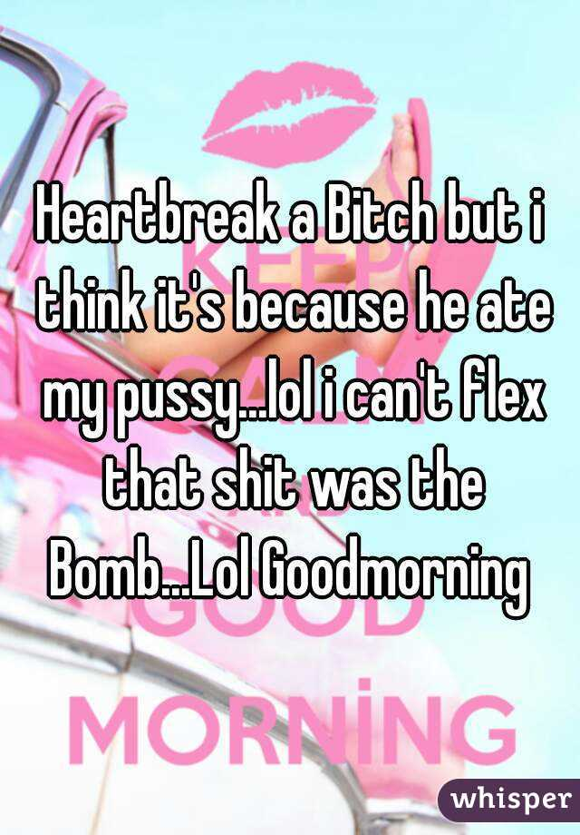 Heartbreak a Bitch but i think it's because he ate my pussy...lol i can't flex that shit was the Bomb...Lol Goodmorning