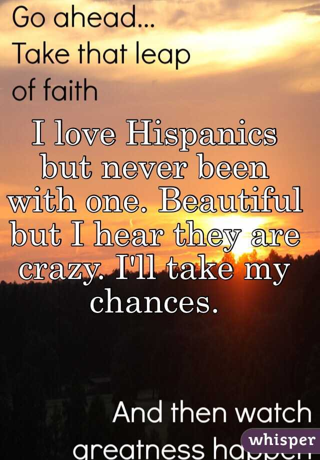 I love Hispanics but never been with one. Beautiful but I hear they are crazy. I'll take my chances.