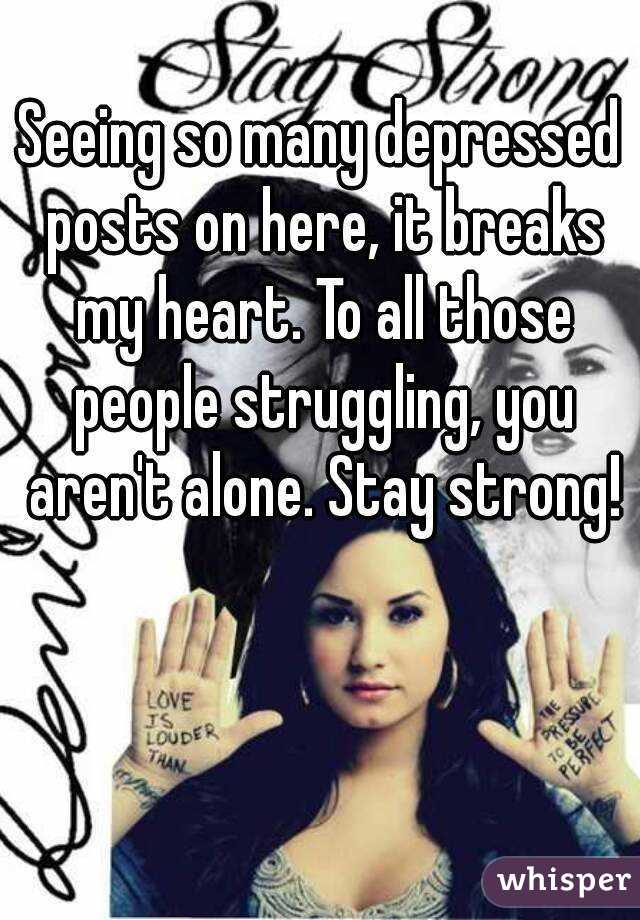 Seeing so many depressed posts on here, it breaks my heart. To all those people struggling, you aren't alone. Stay strong!