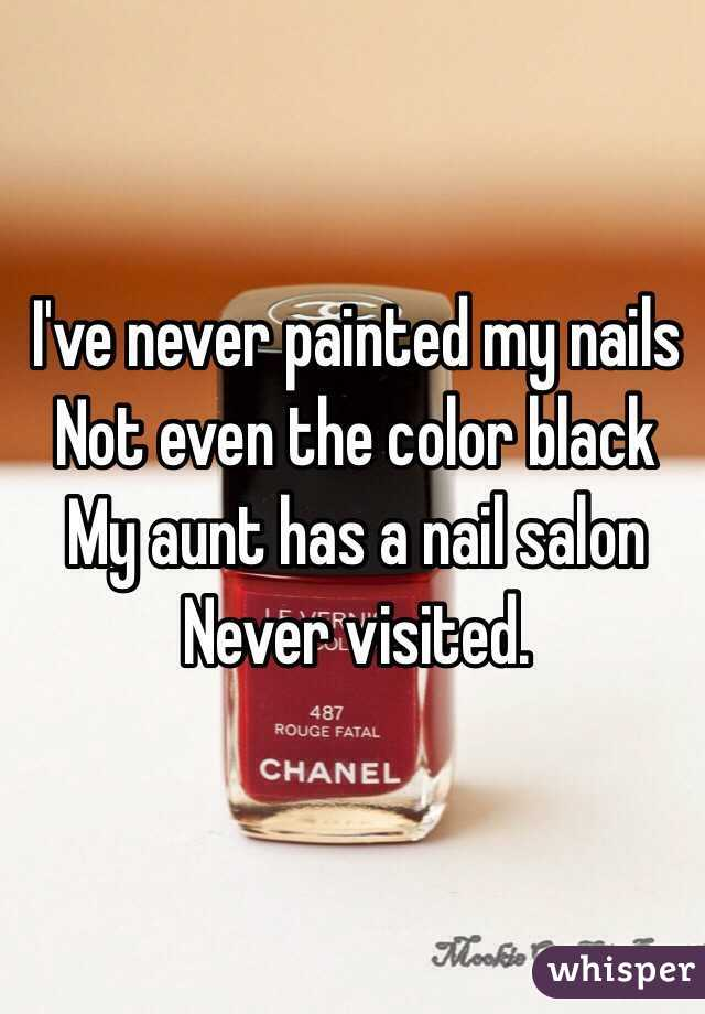 I've never painted my nails Not even the color black  My aunt has a nail salon Never visited.