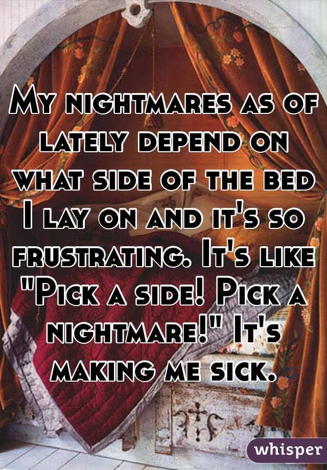 """My nightmares as of lately depend on what side of the bed I lay on and it's so frustrating. It's like """"Pick a side! Pick a nightmare!"""" It's making me sick."""