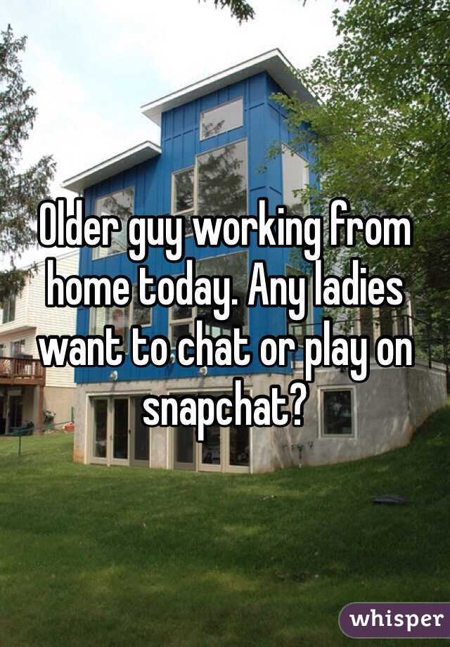 Older guy working from home today. Any ladies want to chat or play on snapchat?
