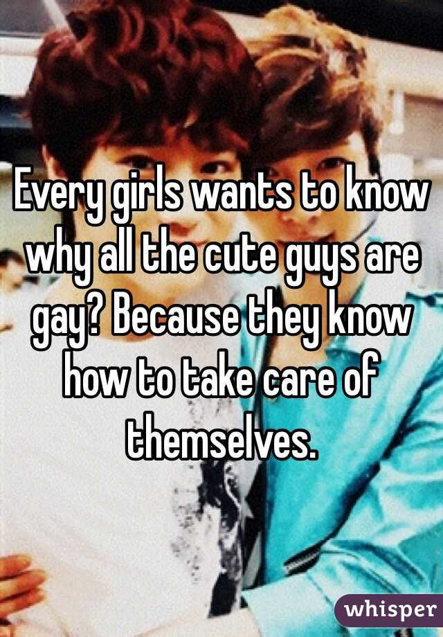 Every girls wants to know why all the cute guys are gay? Because they know how to take care of themselves.
