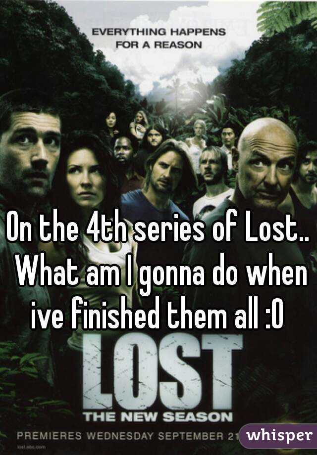On the 4th series of Lost.. What am I gonna do when ive finished them all :O