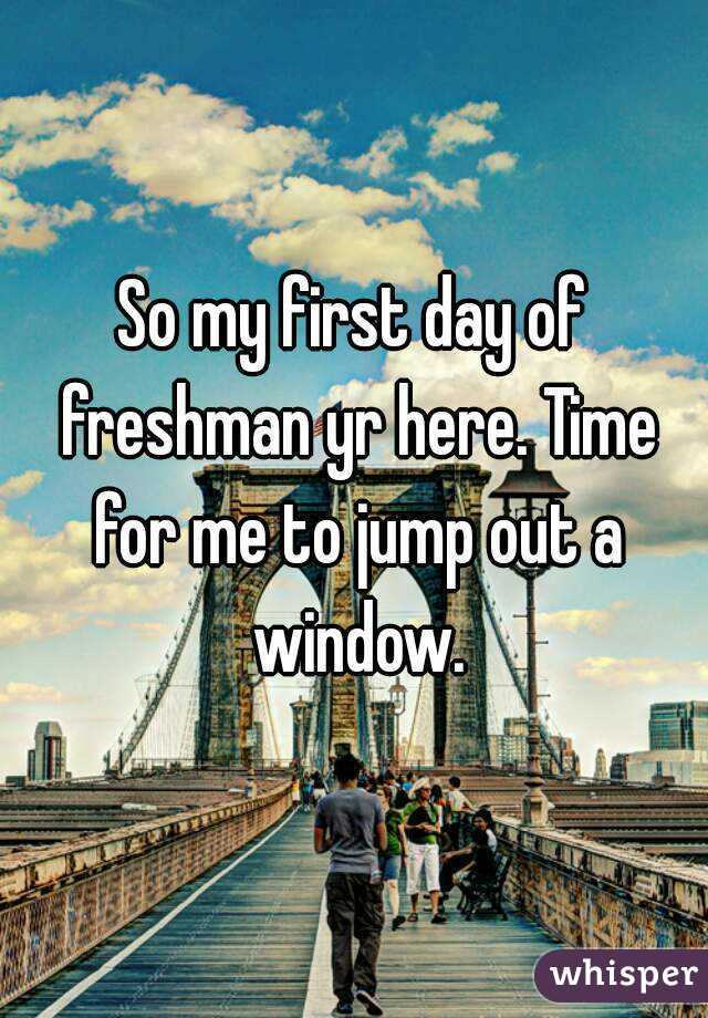 So my first day of freshman yr here. Time for me to jump out a window.
