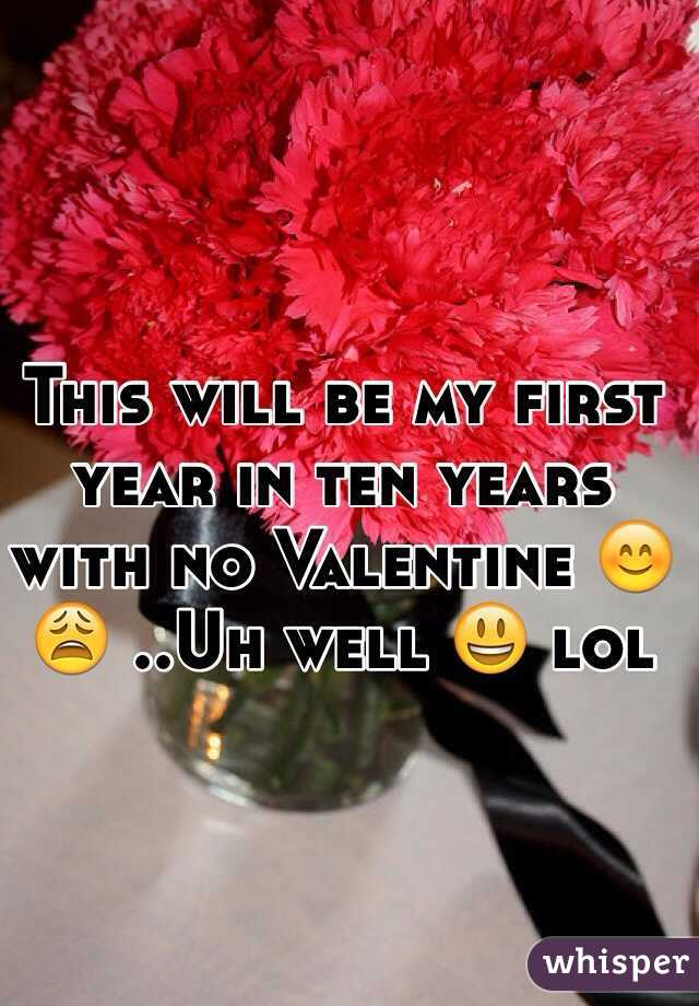 This will be my first year in ten years with no Valentine 😊😩 ..Uh well 😃 lol