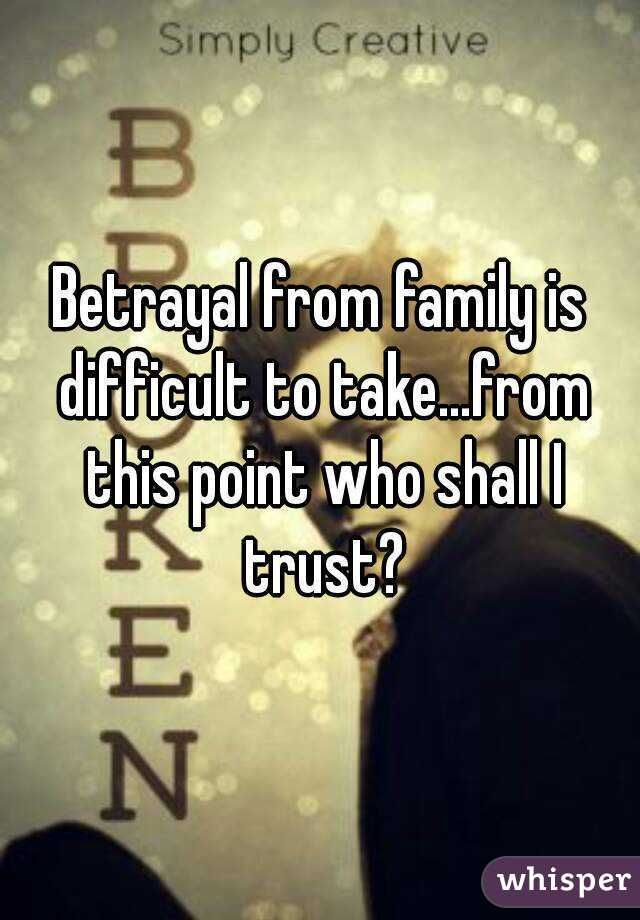 Betrayal from family is difficult to take...from this point who shall I trust?
