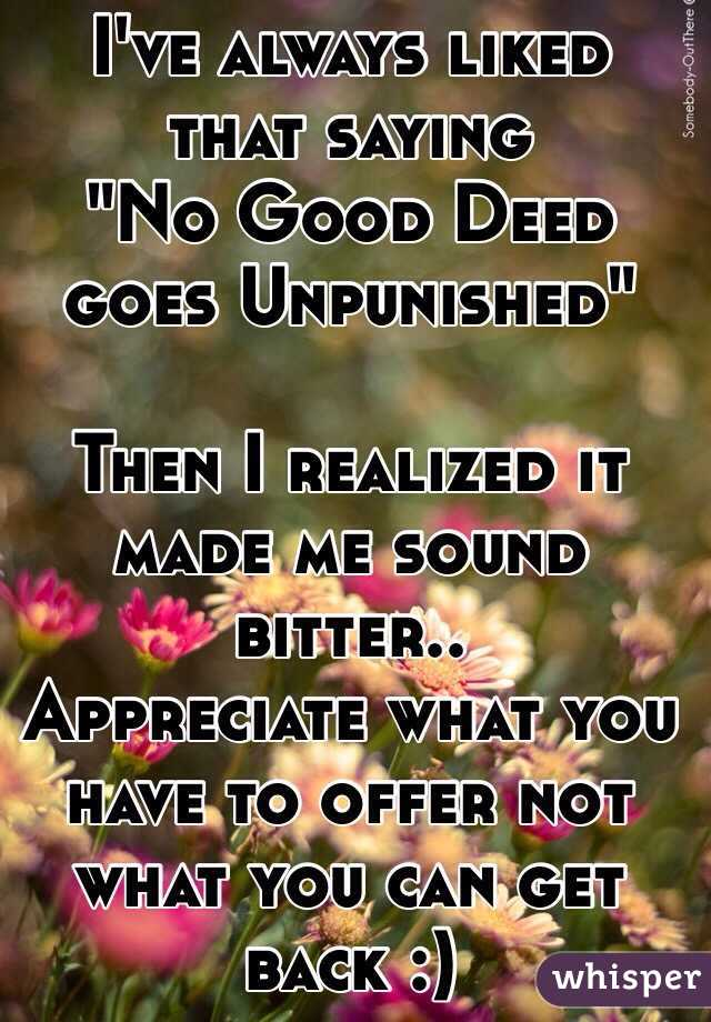 "I've always liked that saying  ""No Good Deed goes Unpunished""  Then I realized it made me sound bitter.. Appreciate what you have to offer not what you can get back :)"