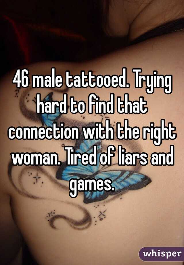 46 male tattooed. Trying hard to find that connection with the right woman. Tired of liars and games.