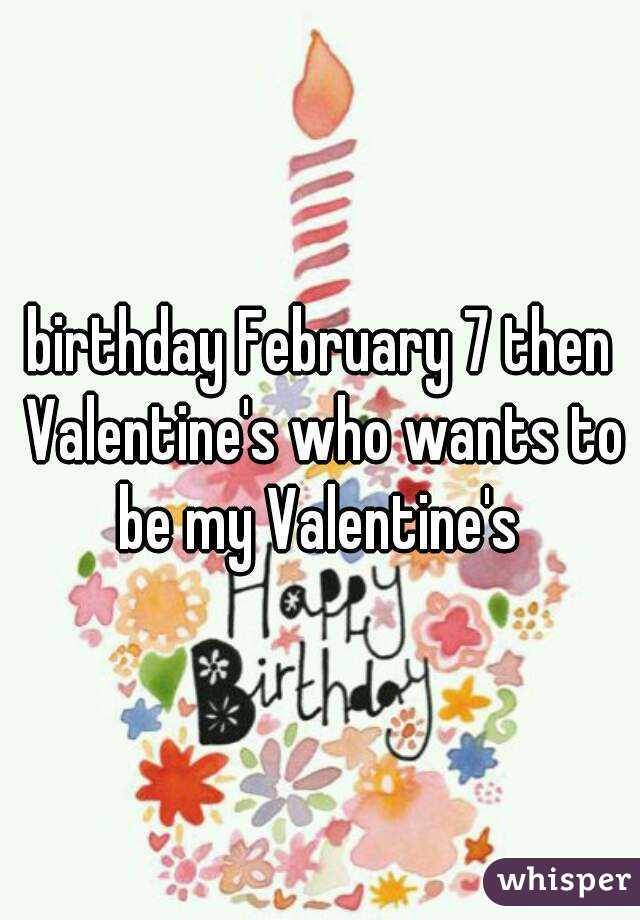 birthday February 7 then Valentine's who wants to be my Valentine's