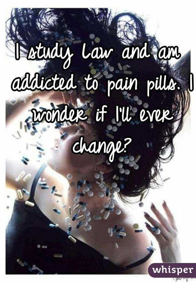 I study Law and am addicted to pain pills. I wonder if I'll ever change?