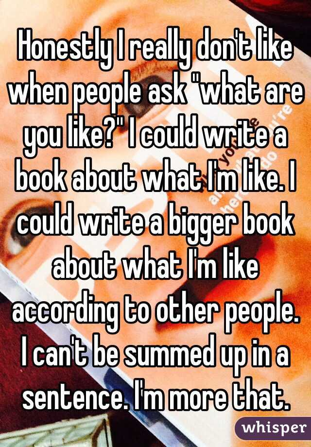 "Honestly I really don't like when people ask ""what are you like?"" I could write a book about what I'm like. I could write a bigger book about what I'm like according to other people. I can't be summed up in a sentence. I'm more that."