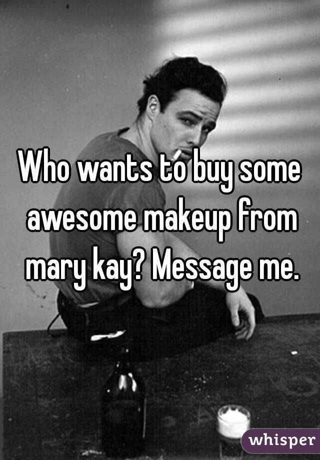 Who wants to buy some awesome makeup from mary kay? Message me.