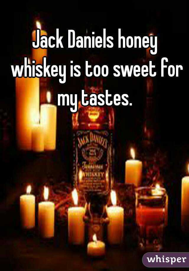 Jack Daniels honey whiskey is too sweet for my tastes.