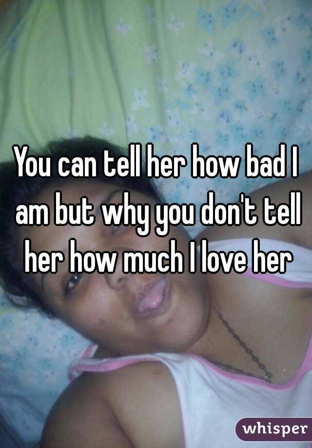 You can tell her how bad I am but why you don't tell her how much I love her