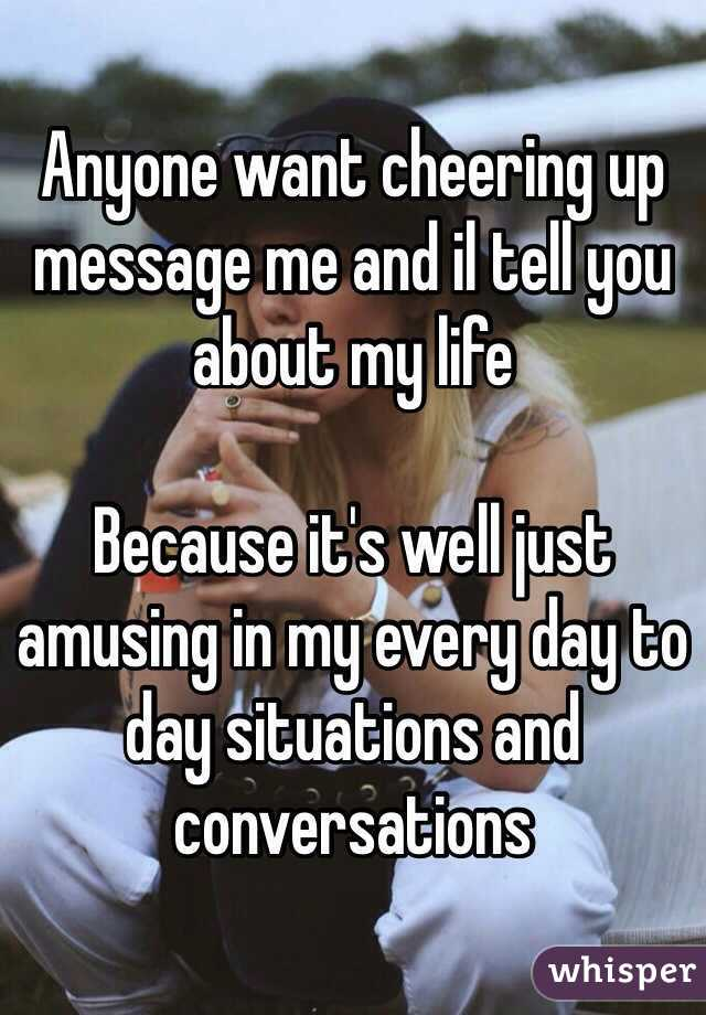 Anyone want cheering up message me and il tell you about my life   Because it's well just amusing in my every day to day situations and conversations