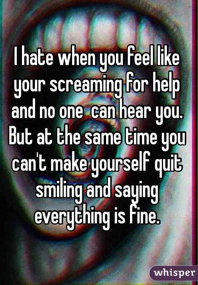 I hate when you feel like your screaming for help and no one  can hear you.  But at the same time you can't make yourself quit smiling and saying everything is fine.