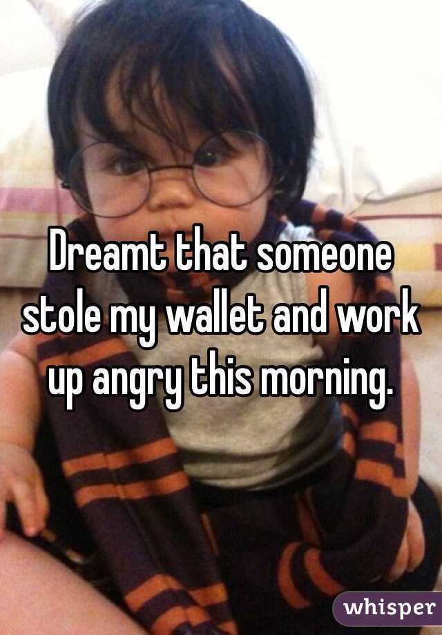 Dreamt that someone stole my wallet and work up angry this morning.