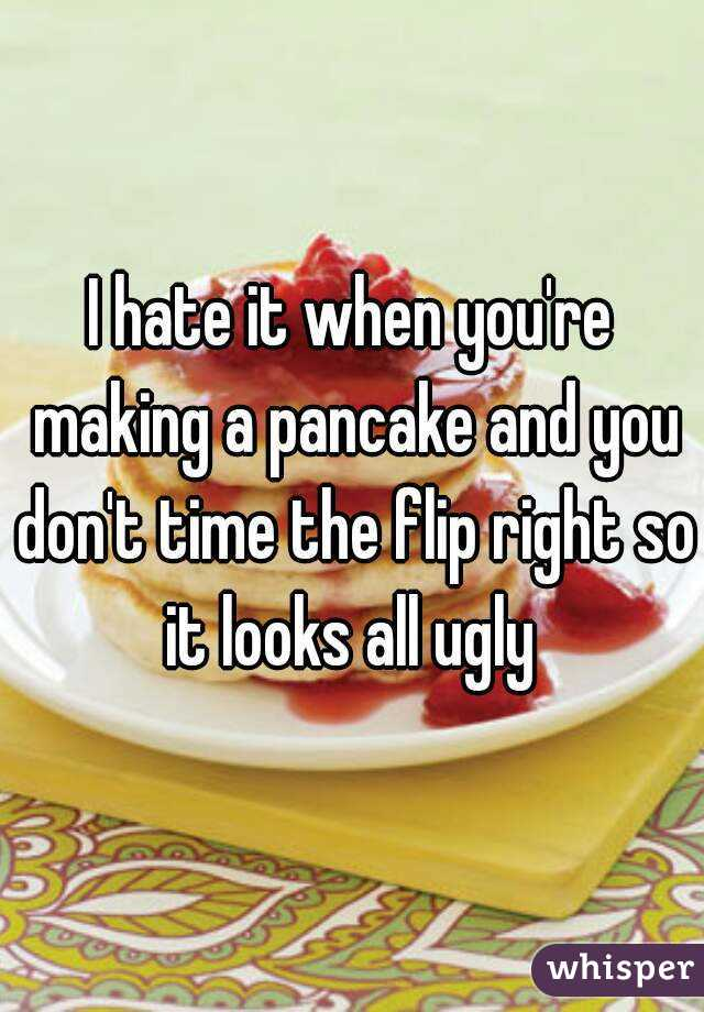 I hate it when you're making a pancake and you don't time the flip right so it looks all ugly