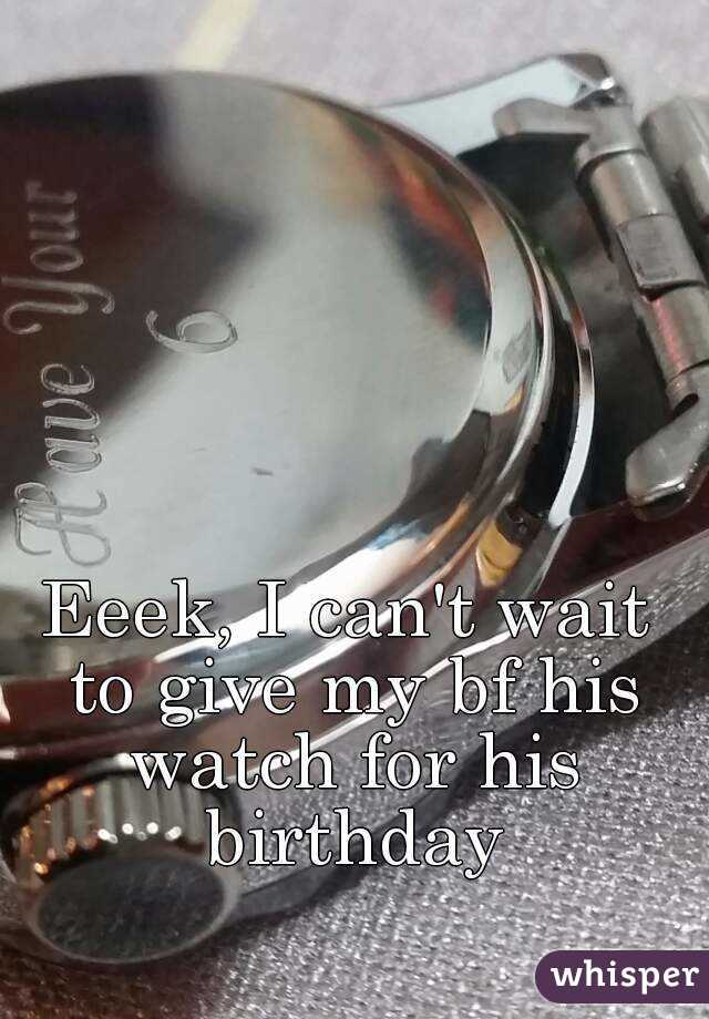 Eeek, I can't wait to give my bf his watch for his birthday