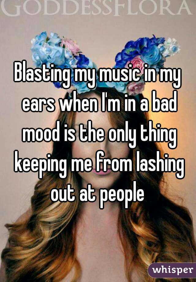 Blasting my music in my ears when I'm in a bad mood is the only thing keeping me from lashing out at people