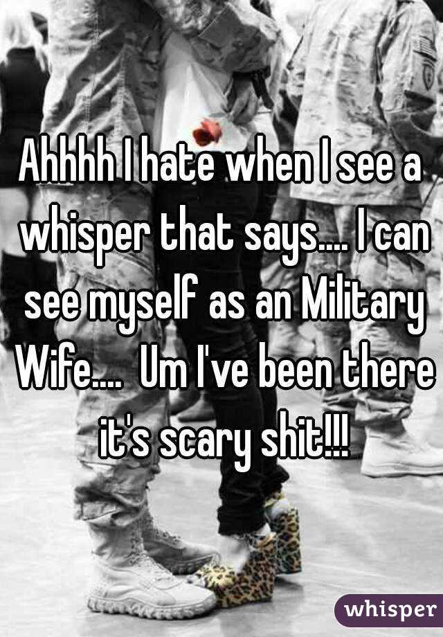 Ahhhh I hate when I see a whisper that says.... I can see myself as an Military Wife....  Um I've been there it's scary shit!!!