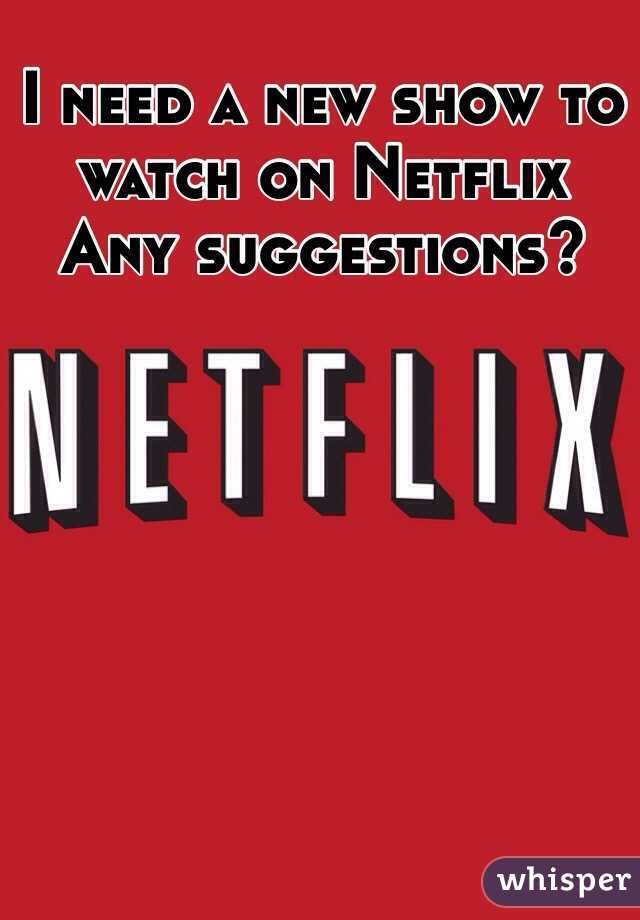 I need a new show to watch on Netflix  Any suggestions?