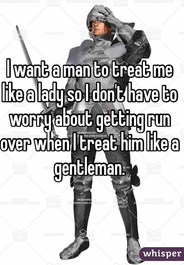 I want a man to treat me like a lady so I don't have to worry about getting run over when I treat him like a gentleman.