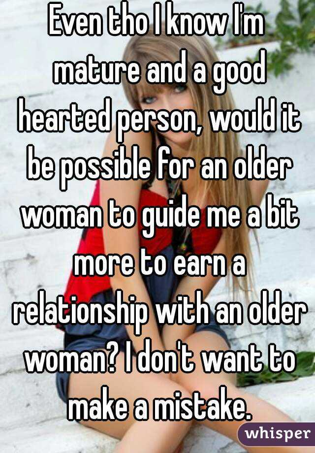 Even tho I know I'm mature and a good hearted person, would it be possible for an older woman to guide me a bit more to earn a relationship with an older woman? I don't want to make a mistake.
