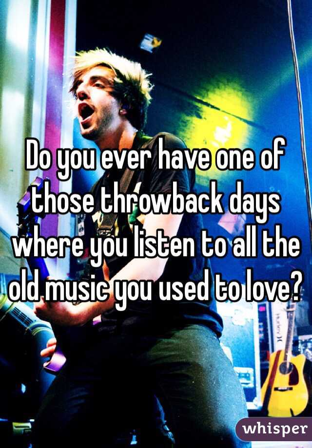 Do you ever have one of those throwback days where you listen to all the old music you used to love?