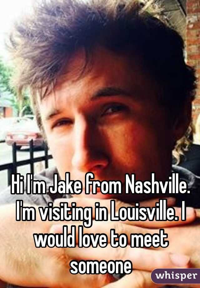 Hi I'm Jake from Nashville. I'm visiting in Louisville. I would love to meet someone