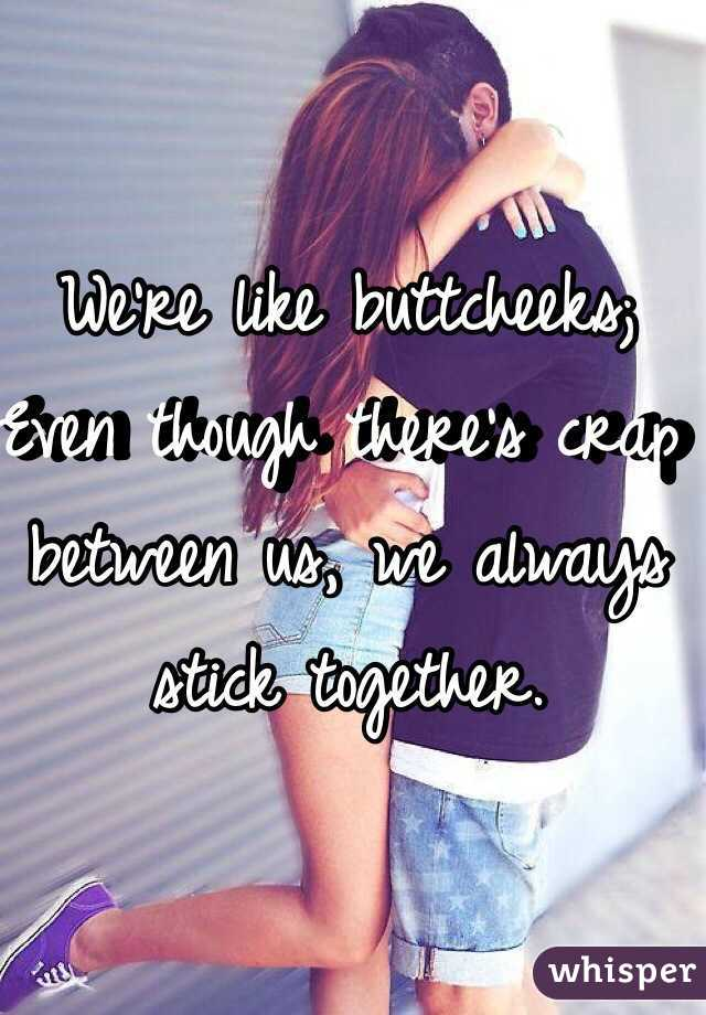 We're like buttcheeks; Even though there's crap between us, we always stick together.