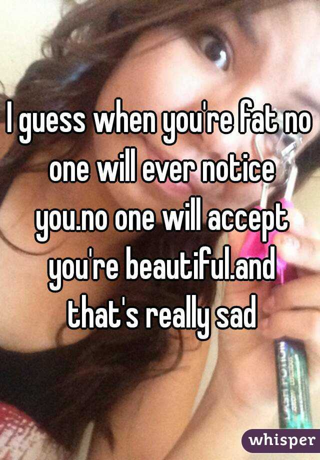 I guess when you're fat no one will ever notice you.no one will accept you're beautiful.and that's really sad