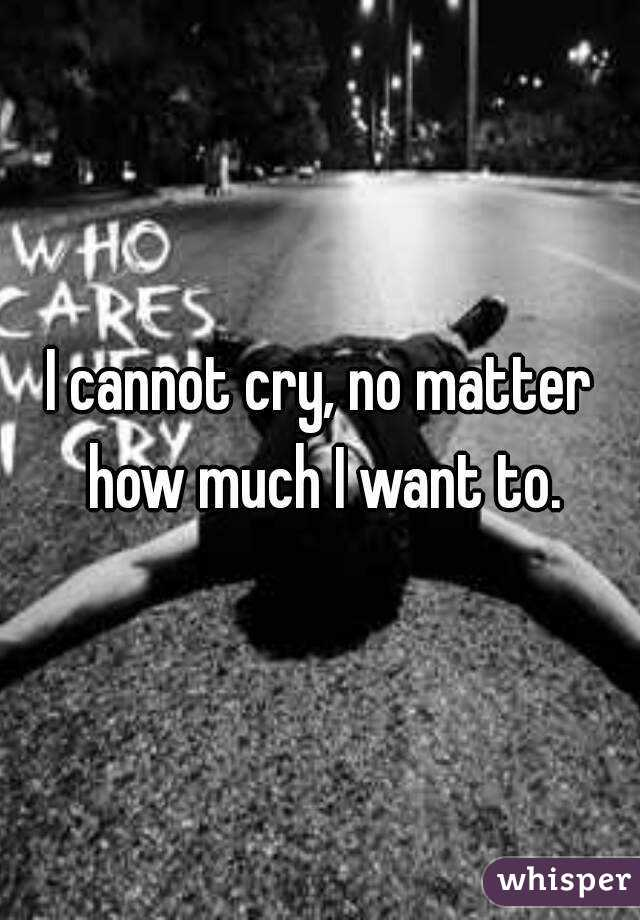 I cannot cry, no matter how much I want to.