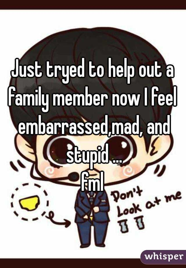 Just tryed to help out a family member now I feel  embarrassed,mad, and stupid ... fml