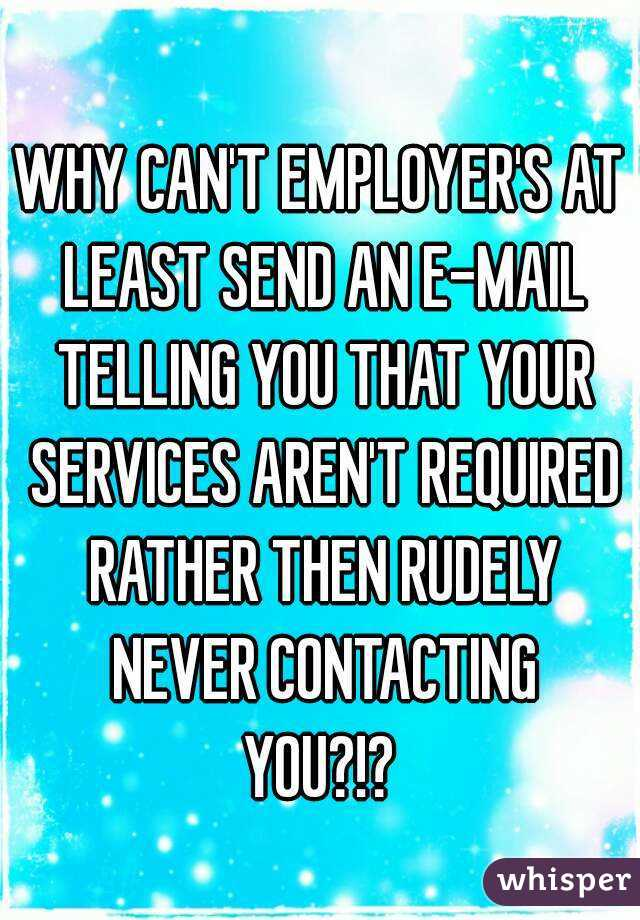 WHY CAN'T EMPLOYER'S AT LEAST SEND AN E-MAIL TELLING YOU THAT YOUR SERVICES AREN'T REQUIRED RATHER THEN RUDELY NEVER CONTACTING YOU?!?