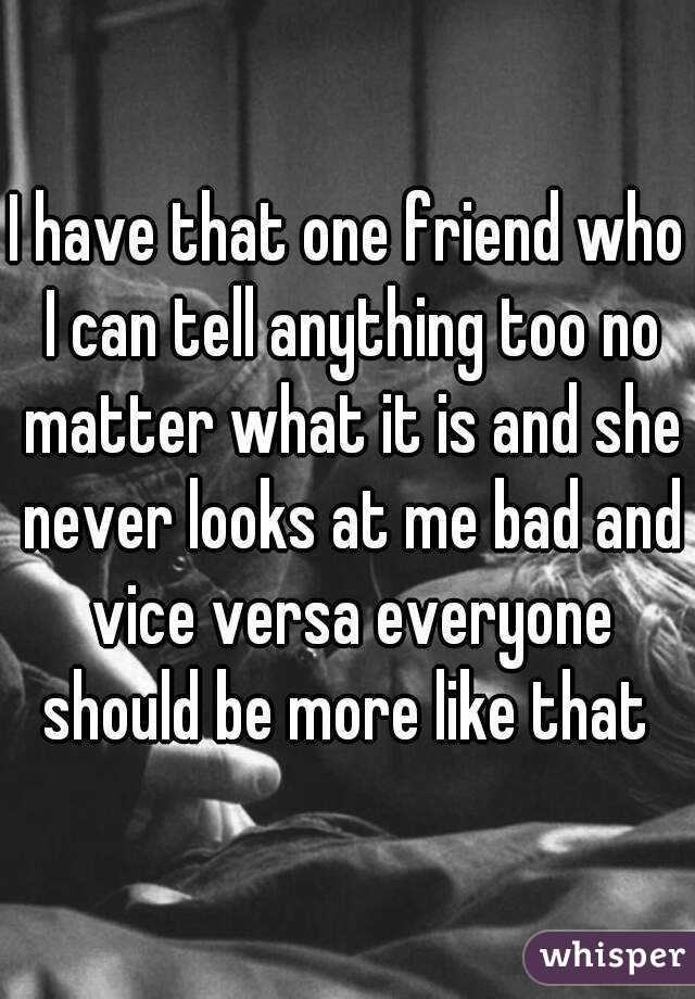 I have that one friend who I can tell anything too no matter what it is and she never looks at me bad and vice versa everyone should be more like that