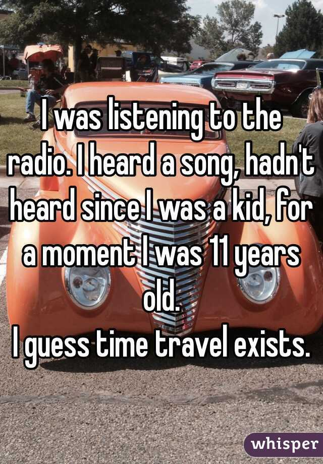 I was listening to the radio. I heard a song, hadn't heard since I was a kid, for a moment I was 11 years old. I guess time travel exists.