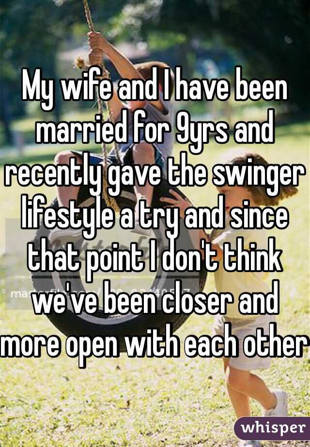 My wife and I have been married for 9yrs and recently gave the swinger lifestyle a try and since that point I don't think we've been closer and more open with each other