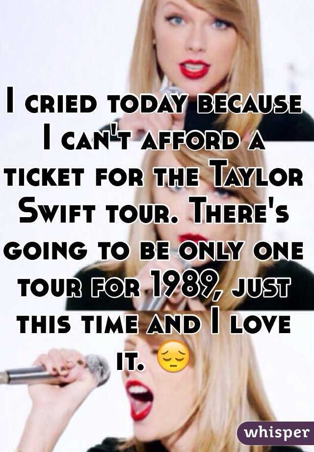 I cried today because I can't afford a ticket for the Taylor Swift tour. There's going to be only one tour for 1989, just this time and I love it. 😔