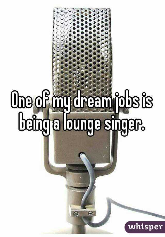 One of my dream jobs is being a lounge singer.