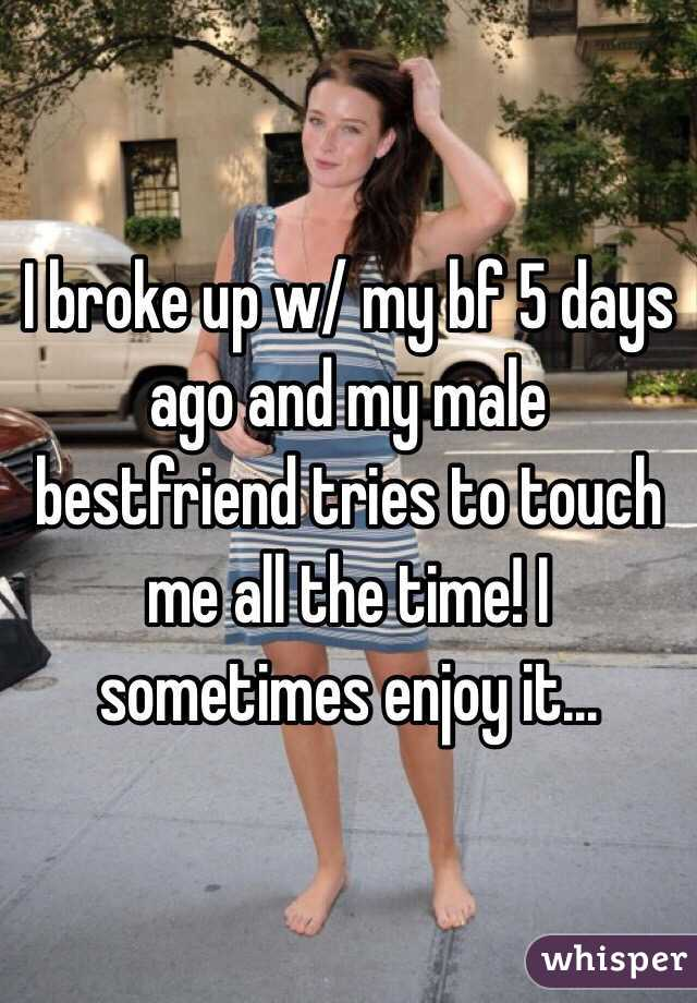I broke up w/ my bf 5 days ago and my male bestfriend tries to touch me all the time! I sometimes enjoy it...