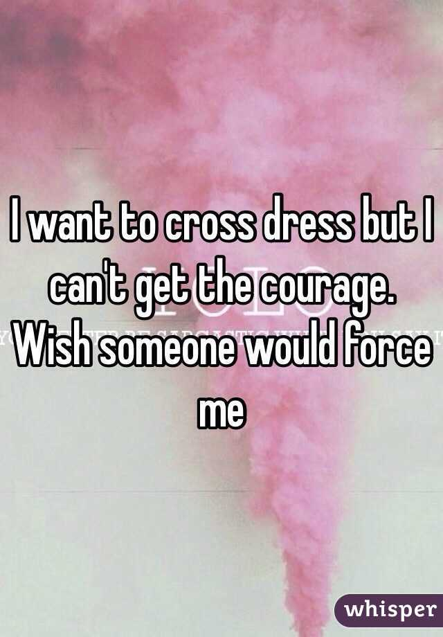I want to cross dress but I can't get the courage. Wish someone would force me