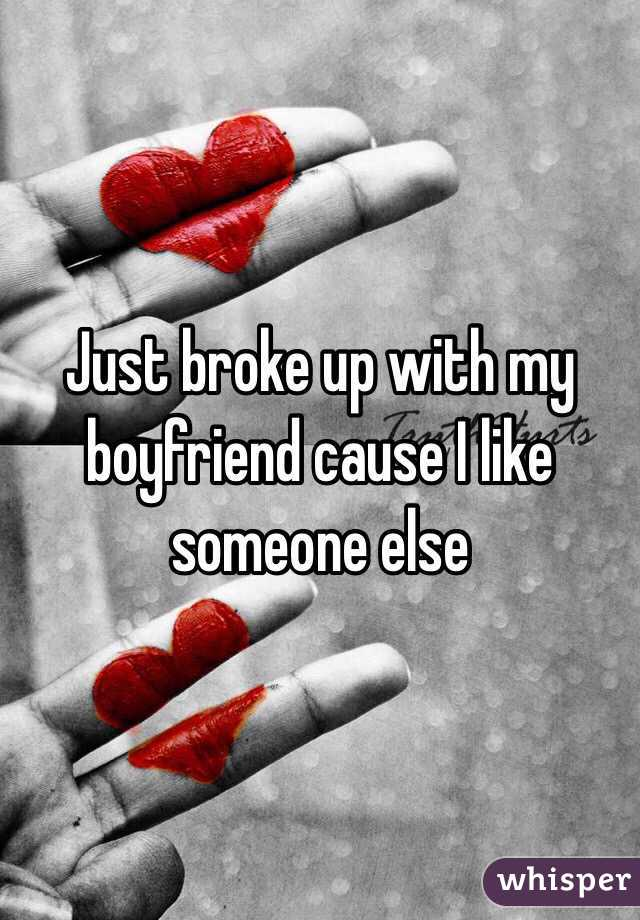 Just broke up with my boyfriend cause I like someone else