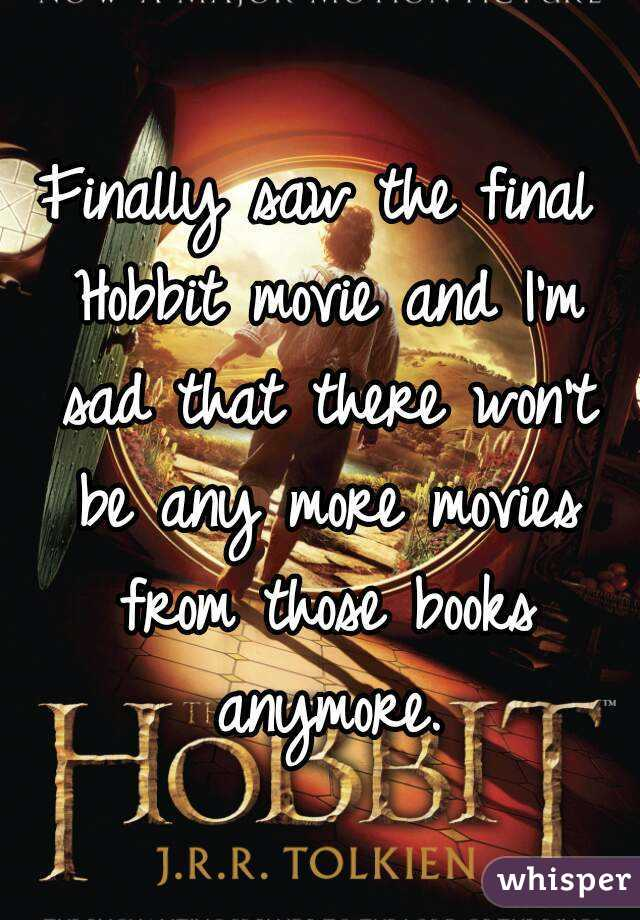 Finally saw the final Hobbit movie and I'm sad that there won't be any more movies from those books anymore.