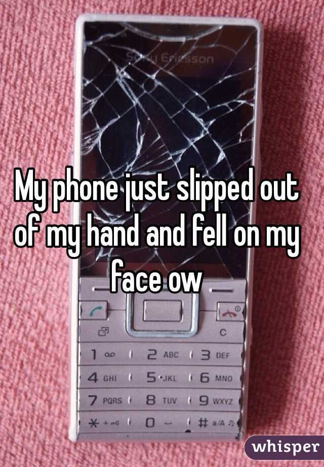 My phone just slipped out of my hand and fell on my face ow