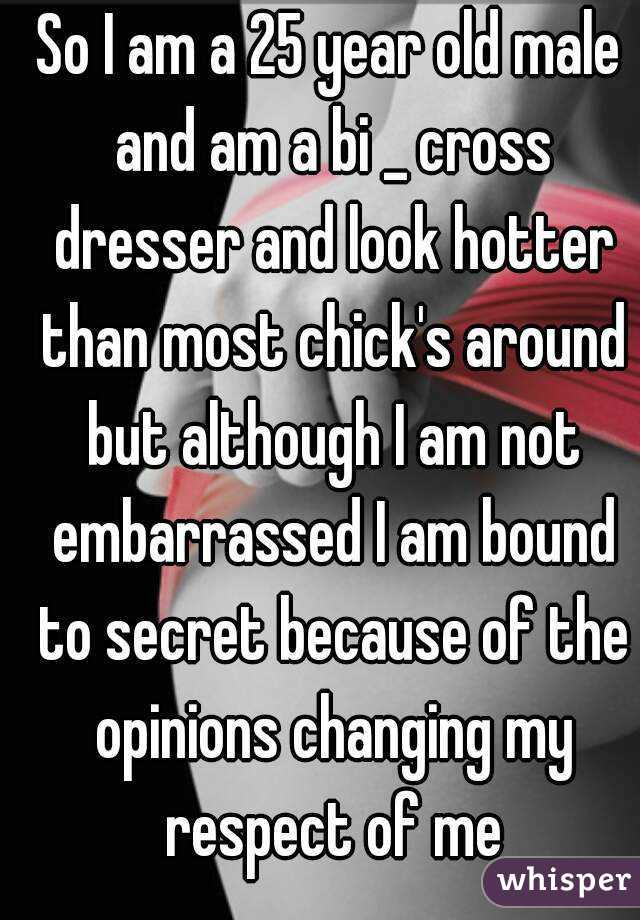 So I am a 25 year old male and am a bi _ cross dresser and look hotter than most chick's around but although I am not embarrassed I am bound to secret because of the opinions changing my respect of me
