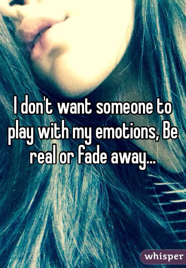 I don't want someone to play with my emotions, Be real or fade away...