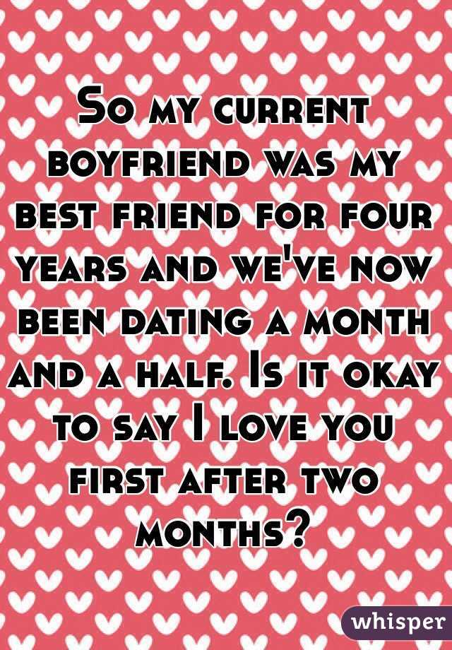 So my current boyfriend was my best friend for four years and we've now been dating a month and a half. Is it okay to say I love you first after two months?