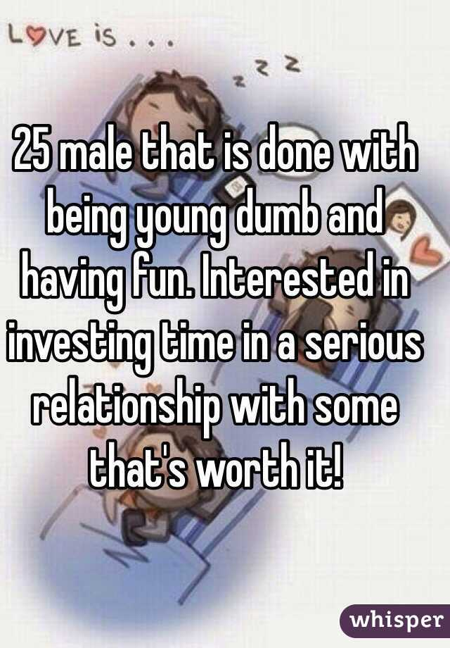 25 male that is done with being young dumb and having fun. Interested in investing time in a serious relationship with some that's worth it!